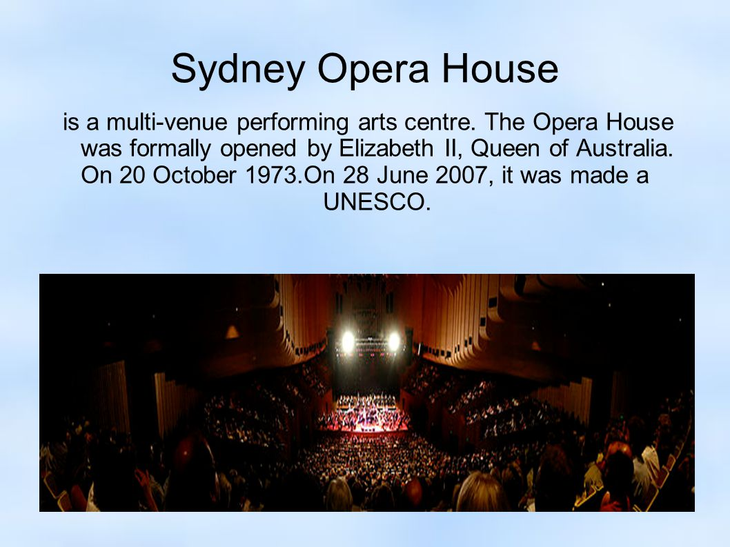 Sydney Opera House is a multi-venue performing arts centre. The Opera House was formally opened by Elizabeth II, Queen of Australia. On 20 October 197