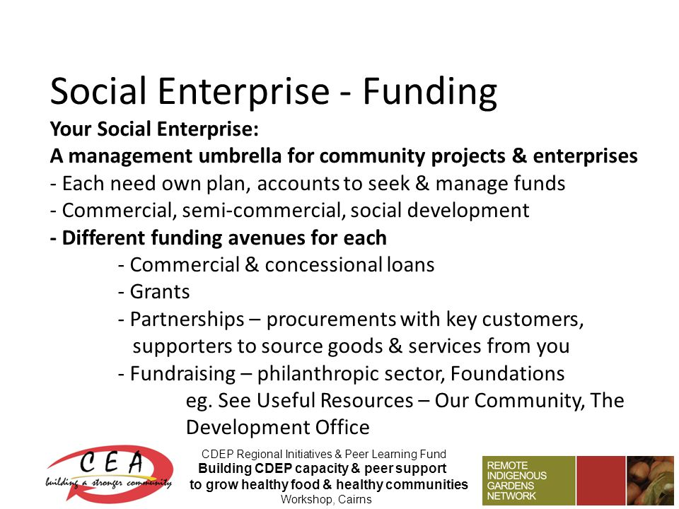 Social Enterprise - Funding Your Social Enterprise: A management umbrella for community projects & enterprises - Each need own plan, accounts to seek & manage funds - Commercial, semi-commercial, social development - Different funding avenues for each - Commercial & concessional loans - Grants - Partnerships – procurements with key customers, supporters to source goods & services from you - Fundraising – philanthropic sector, Foundations eg.