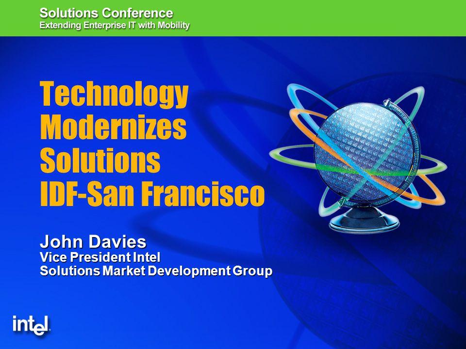 Technology Modernizes Solutions IDF-San Francisco John Davies Vice President Intel Solutions Market Development Group