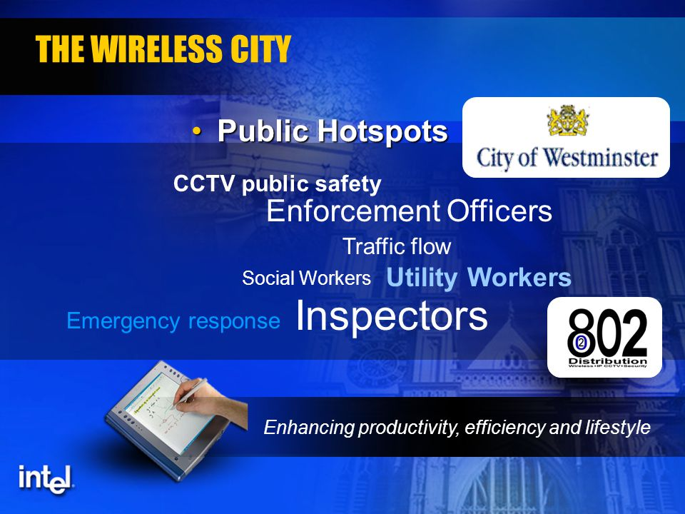 Enhancing productivity, efficiency and lifestyle THE WIRELESS CITY Public HotspotsPublic Hotspots CCTV public safety Enforcement Officers Inspectors Utility Workers Social Workers Traffic flow Emergency response