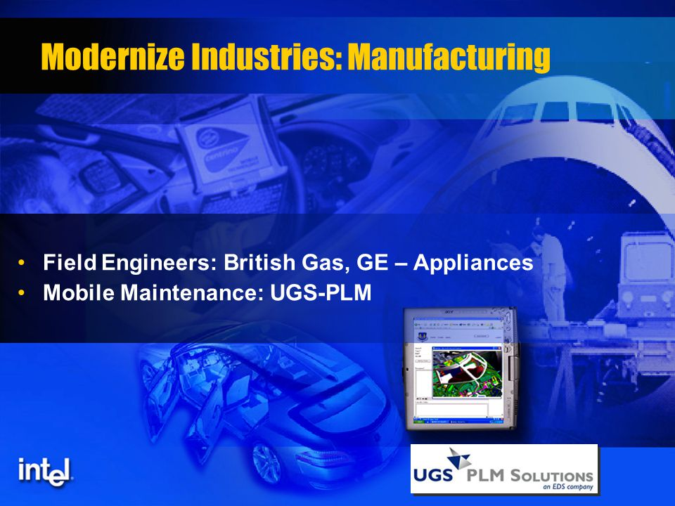 Modernize Industries: Manufacturing Field Engineers: British Gas, GE – Appliances Mobile Maintenance: UGS-PLM
