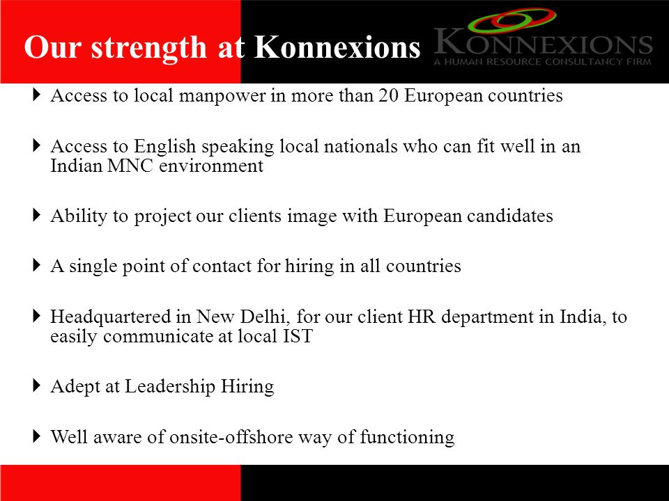 Our strength at Konnexions  Access to local manpower in more than 20 European countries  Access to English speaking local nationals who can fit well in an Indian MNC environment  Ability to project our clients image with European candidates  A single point of contact for hiring in all countries  Headquartered in New Delhi, for our client HR department in India, to easily communicate at local IST  Adept at Leadership Hiring  Well aware of onsite-offshore way of functioning
