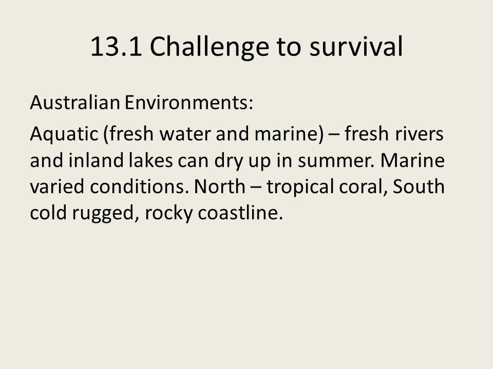 13.1 Challenge to survival Australian Environments: Aquatic (fresh water and marine) – fresh rivers and inland lakes can dry up in summer.