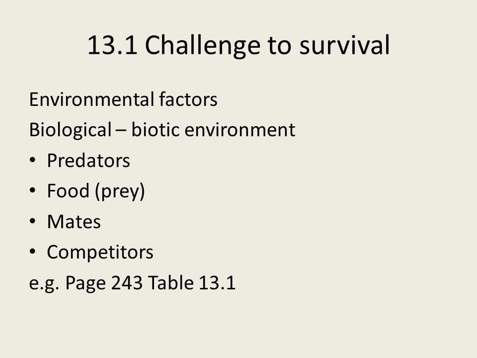 13.1 Challenge to survival Environmental factors Biological – biotic environment Predators Food (prey) Mates Competitors e.g. Page 243 Table 13.1
