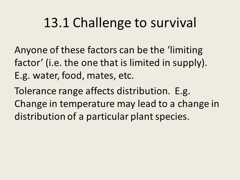 13.1 Challenge to survival Anyone of these factors can be the 'limiting factor' (i.e.