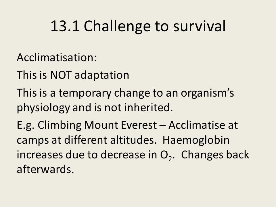 13.1 Challenge to survival Acclimatisation: This is NOT adaptation This is a temporary change to an organism's physiology and is not inherited.