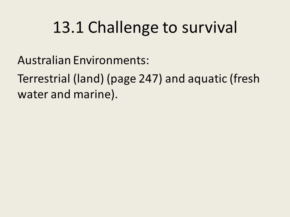 13.1 Challenge to survival Australian Environments: Terrestrial (land) (page 247) and aquatic (fresh water and marine).