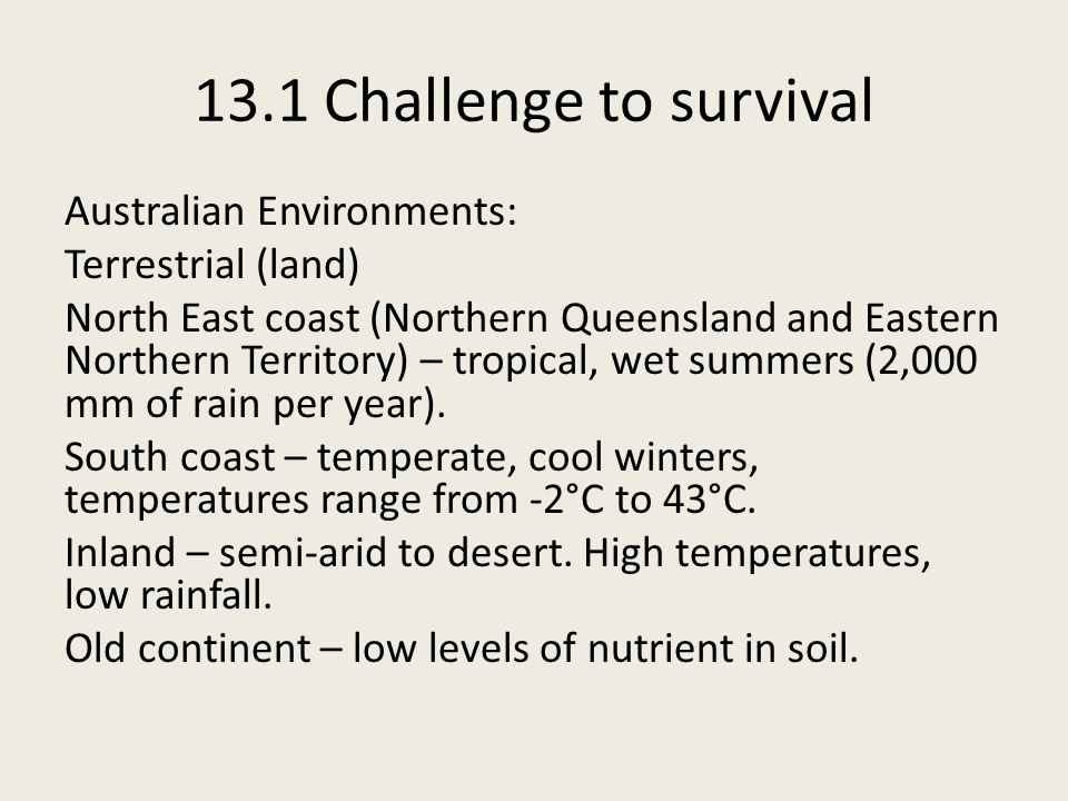 13.1 Challenge to survival Australian Environments: Terrestrial (land) North East coast (Northern Queensland and Eastern Northern Territory) – tropical, wet summers (2,000 mm of rain per year).