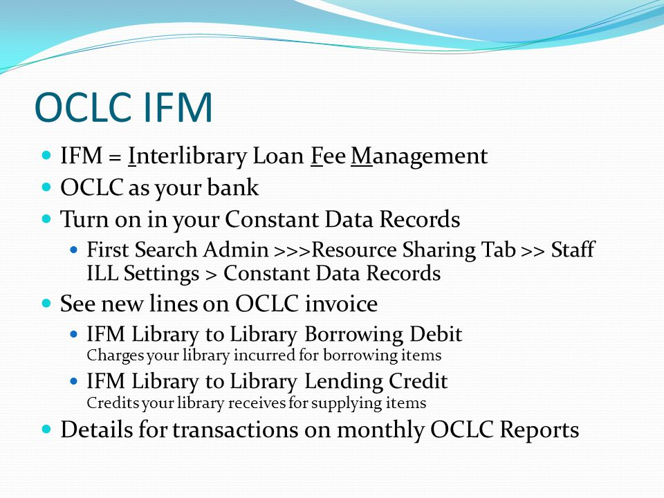 OCLC IFM IFM = Interlibrary Loan Fee Management OCLC as your bank Turn on in your Constant Data Records First Search Admin >>>Resource Sharing Tab >> Staff ILL Settings > Constant Data Records See new lines on OCLC invoice IFM Library to Library Borrowing Debit Charges your library incurred for borrowing items IFM Library to Library Lending Credit Credits your library receives for supplying items Details for transactions on monthly OCLC Reports