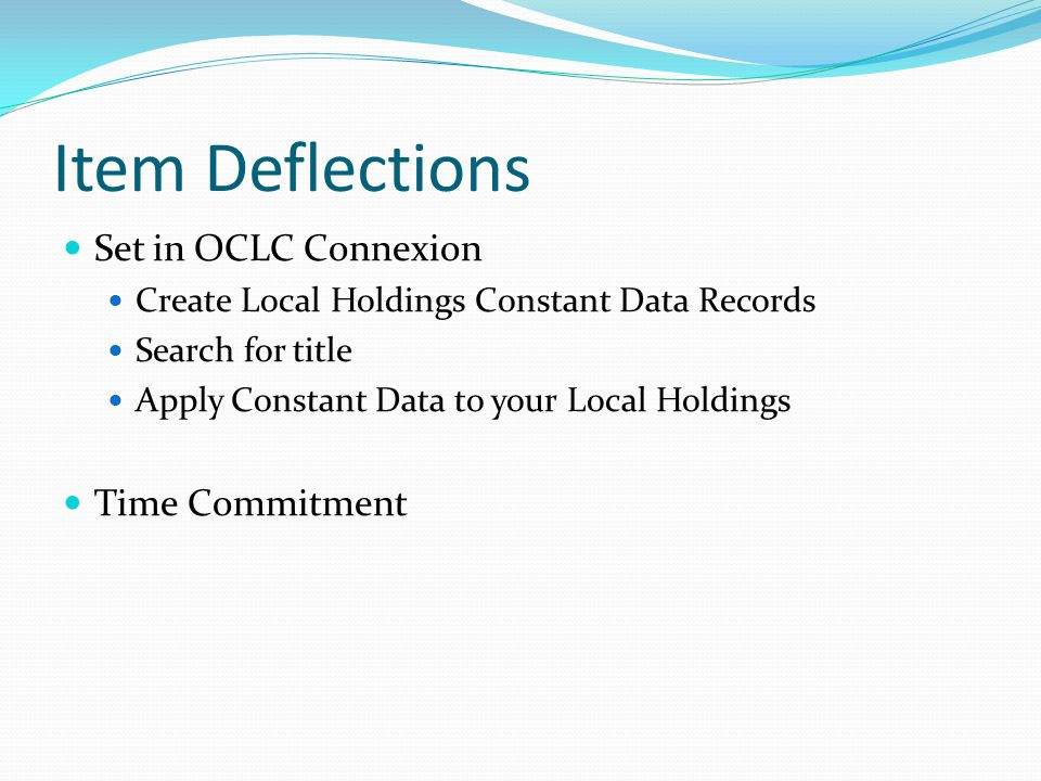 Item Deflections Set in OCLC Connexion Create Local Holdings Constant Data Records Search for title Apply Constant Data to your Local Holdings Time Commitment