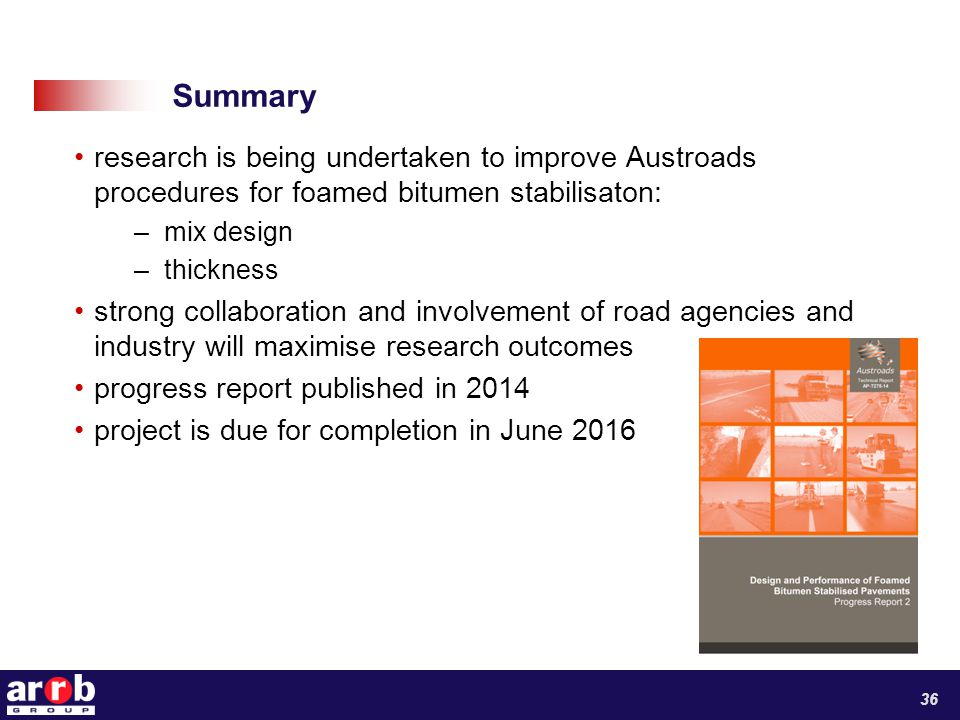 Summary research is being undertaken to improve Austroads procedures for foamed bitumen stabilisaton: –mix design –thickness strong collaboration and involvement of road agencies and industry will maximise research outcomes progress report published in 2014 project is due for completion in June 2016 36