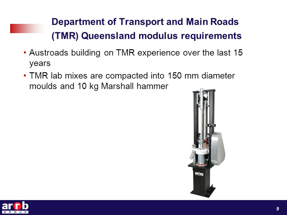 Department of Transport and Main Roads (TMR) Queensland modulus requirements Austroads building on TMR experience over the last 15 years TMR lab mixes are compacted into 150 mm diameter moulds and 10 kg Marshall hammer 9