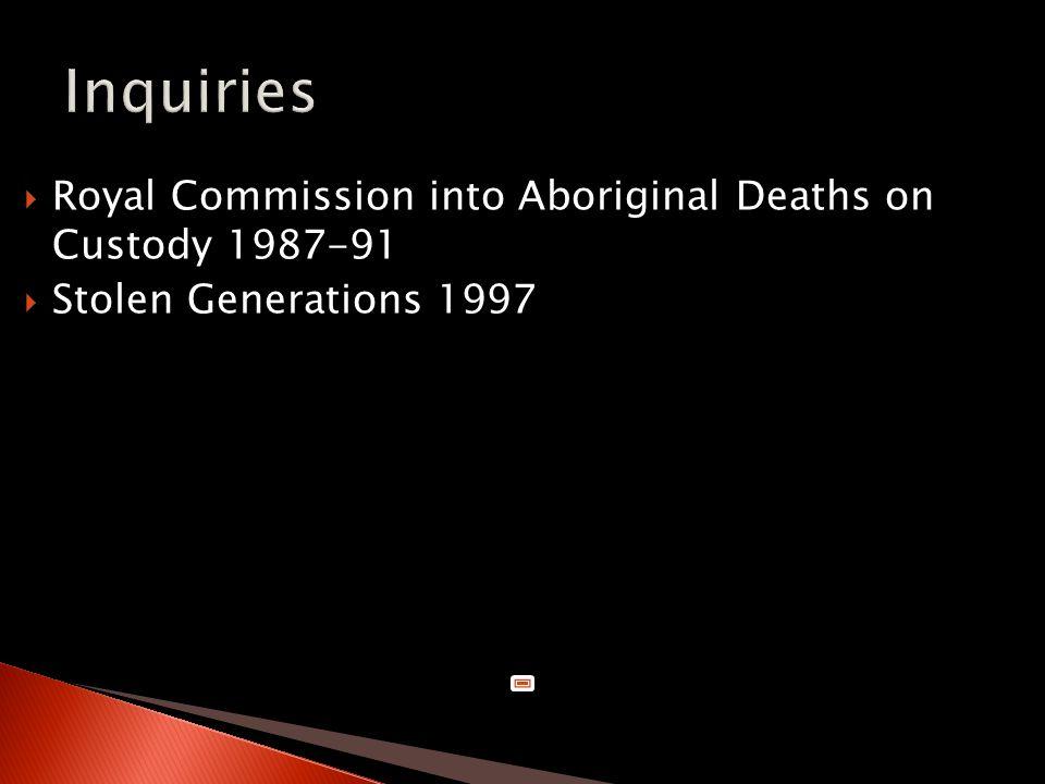  Royal Commission into Aboriginal Deaths on Custody 1987-91  Stolen Generations 1997
