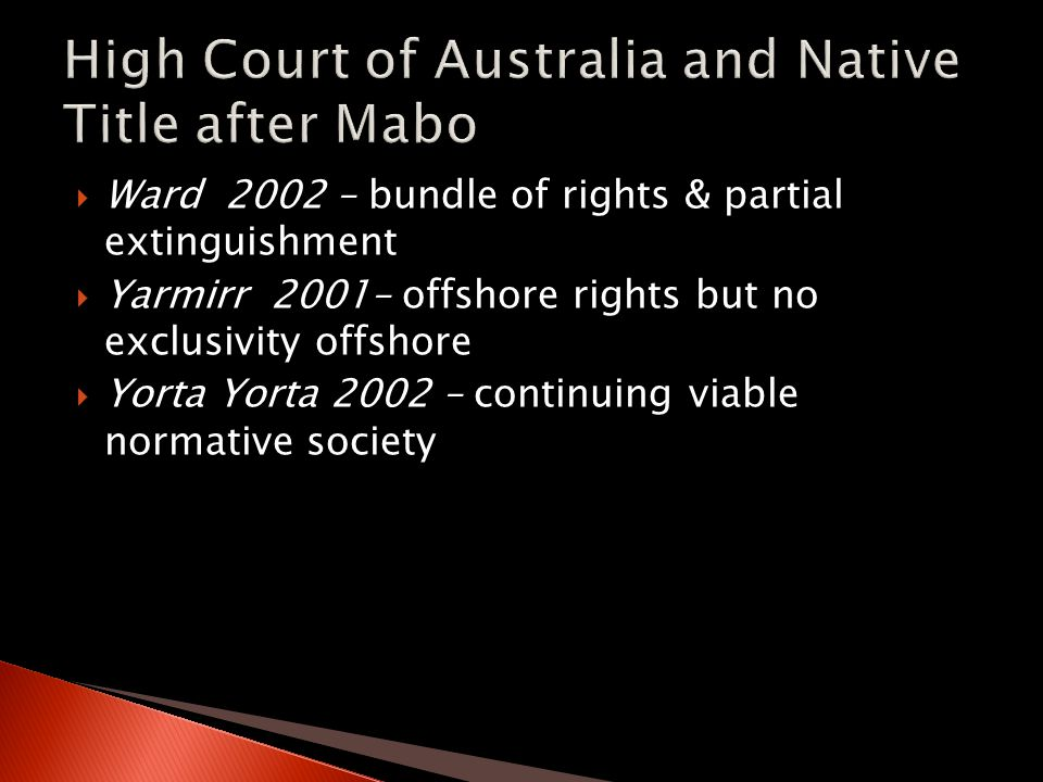  Ward 2002 – bundle of rights & partial extinguishment  Yarmirr 2001– offshore rights but no exclusivity offshore  Yorta Yorta 2002 – continuing vi