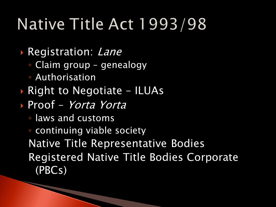  Registration: Lane ◦ Claim group – genealogy ◦ Authorisation  Right to Negotiate – ILUAs  Proof – Yorta Yorta ◦ laws and customs ◦ continuing viable society Native Title Representative Bodies Registered Native Title Bodies Corporate (PBCs)