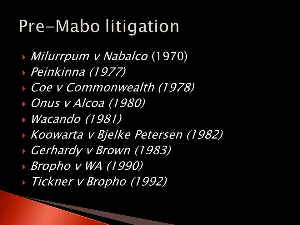  Milurrpum v Nabalco (1970)  Peinkinna (1977)  Coe v Commonwealth (1978)  Onus v Alcoa (1980)  Wacando (1981)  Koowarta v Bjelke Petersen (1982)  Gerhardy v Brown (1983)  Bropho v WA (1990)  Tickner v Bropho (1992)