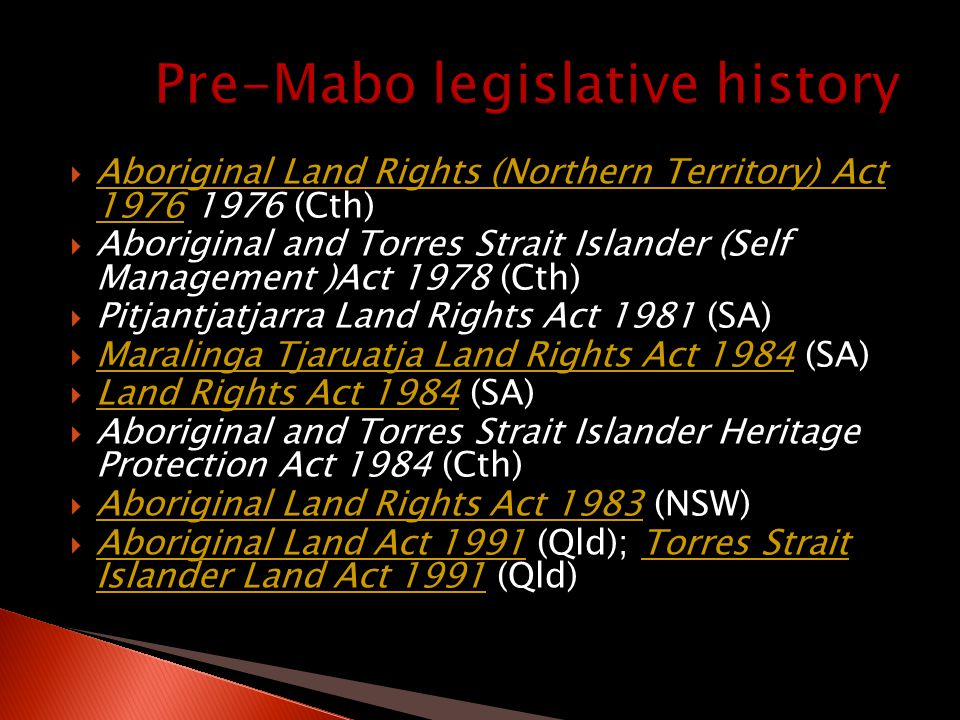 Aboriginal Land Rights (Northern Territory) Act 1976 1976 (Cth) Aboriginal Land Rights (Northern Territory) Act 1976  Aboriginal and Torres Strait Islander (Self Management )Act 1978 (Cth)  Pitjantjatjarra Land Rights Act 1981 (SA)  Maralinga Tjaruatja Land Rights Act 1984 (SA) Maralinga Tjaruatja Land Rights Act 1984  Land Rights Act 1984 (SA) Land Rights Act 1984  Aboriginal and Torres Strait Islander Heritage Protection Act 1984 (Cth)  Aboriginal Land Rights Act 1983 (NSW) Aboriginal Land Rights Act 1983  Aboriginal Land Act 1991 (Qld); Torres Strait Islander Land Act 1991 (Qld) Aboriginal Land Act 1991Torres Strait Islander Land Act 1991