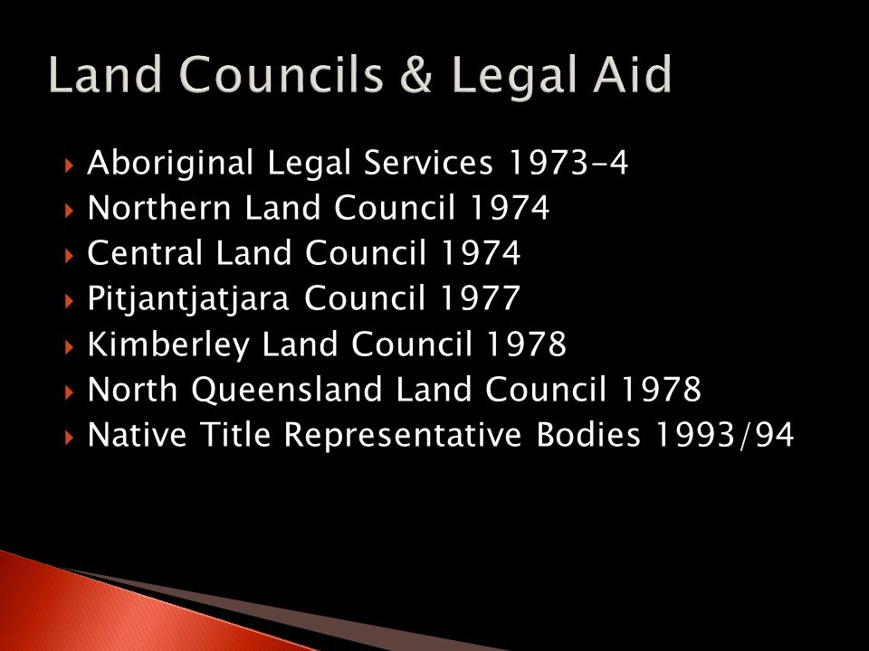  Aboriginal Legal Services 1973-4  Northern Land Council 1974  Central Land Council 1974  Pitjantjatjara Council 1977  Kimberley Land Council 1978  North Queensland Land Council 1978  Native Title Representative Bodies 1993/94
