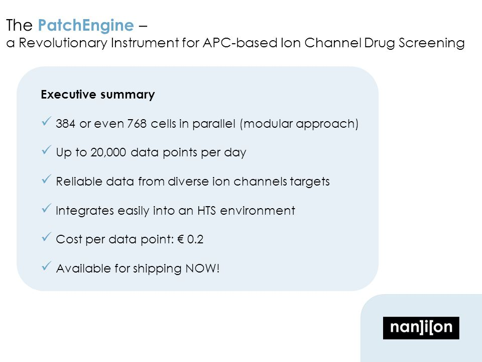 The PatchEngine – a Revolutionary Instrument for APC-based Ion Channel Drug Screening Executive summary 384 or even 768 cells in parallel (modular approach) Up to 20,000 data points per day Reliable data from diverse ion channels targets Integrates easily into an HTS environment Cost per data point: € 0.2 Available for shipping NOW!