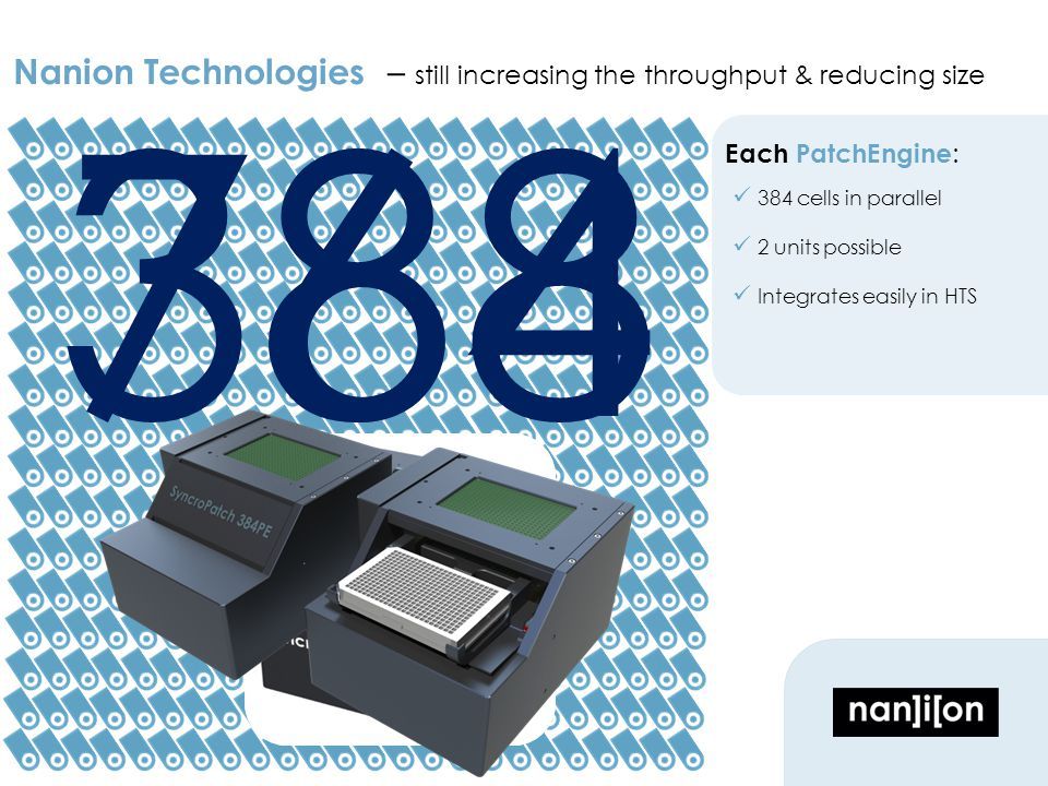 Nanion Technologies – still increasing the throughput & reducing size Each PatchEngine : 384 cells in parallel 2 units possible Integrates easily in HTS 384768