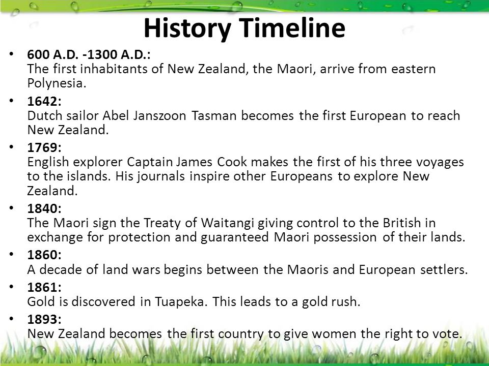 History Timeline 600 A.D. -1300 A.D.: The first inhabitants of New Zealand, the Maori, arrive from eastern Polynesia. 1642: Dutch sailor Abel Janszoon