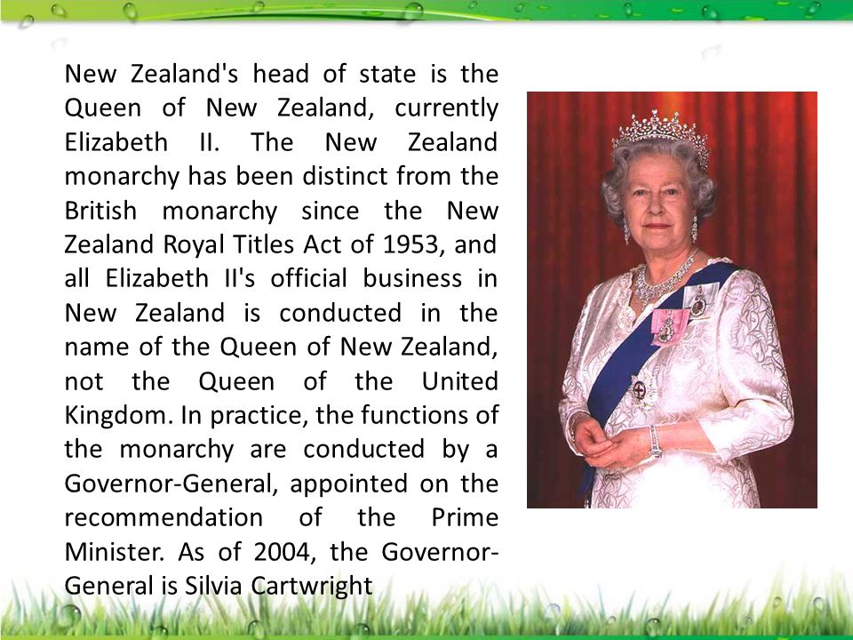 New Zealand's head of state is the Queen of New Zealand, currently Elizabeth II. The New Zealand monarchy has been distinct from the British monarchy