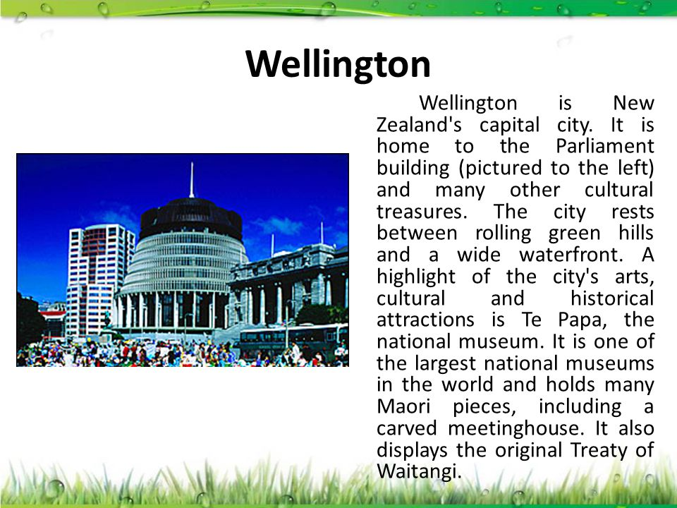 Wellington Wellington is New Zealand's capital city. It is home to the Parliament building (pictured to the left) and many other cultural treasures. T