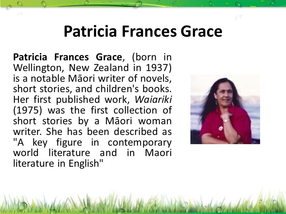 Patricia Frances Grace Patricia Frances Grace, (born in Wellington, New Zealand in 1937) is a notable Māori writer of novels, short stories, and child