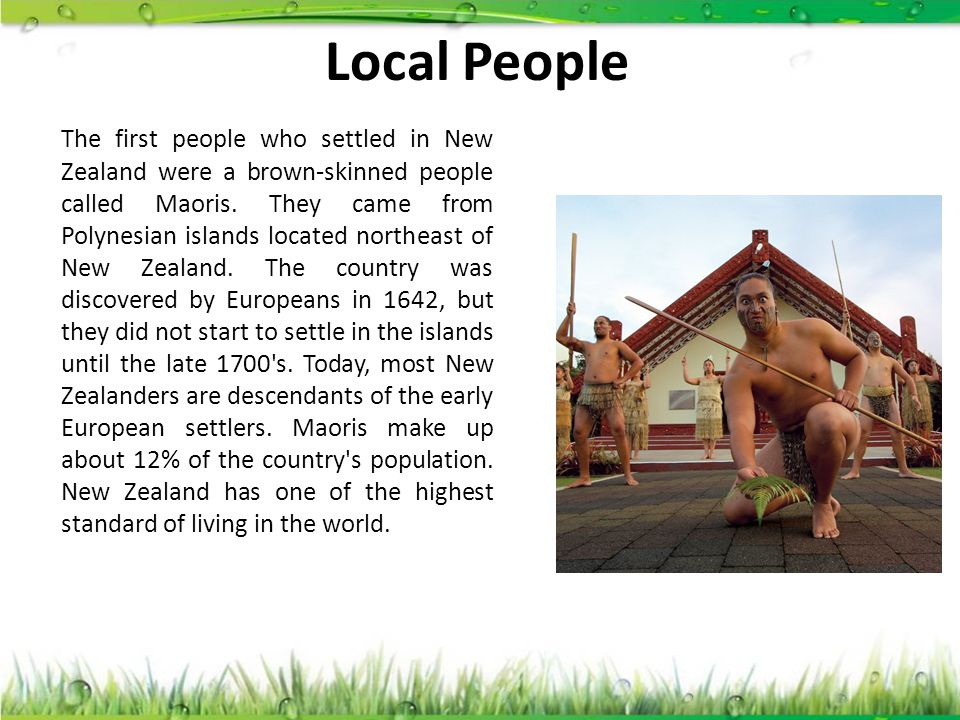 Local People The first people who settled in New Zealand were a brown-skinned people called Maoris. They came from Polynesian islands located northeas