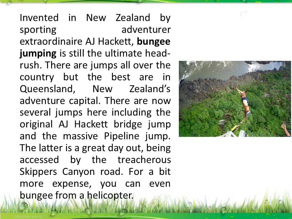 Invented in New Zealand by sporting adventurer extraordinaire AJ Hackett, bungee jumping is still the ultimate head- rush. There are jumps all over th