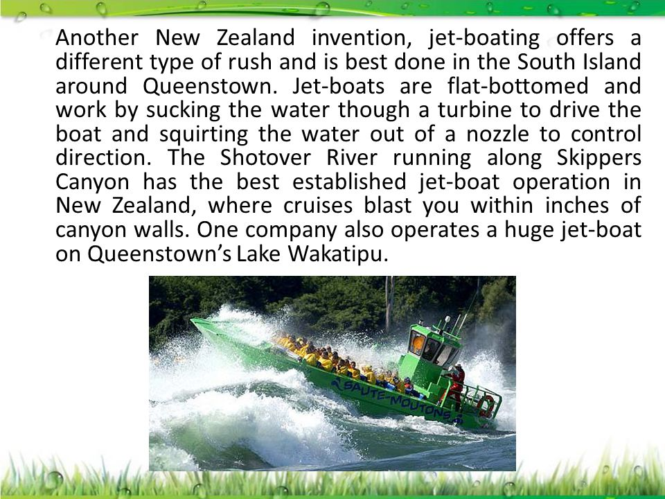 Another New Zealand invention, jet-boating offers a different type of rush and is best done in the South Island around Queenstown. Jet-boats are flat-