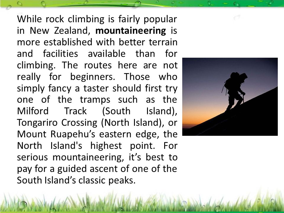 While rock climbing is fairly popular in New Zealand, mountaineering is more established with better terrain and facilities available than for climbin