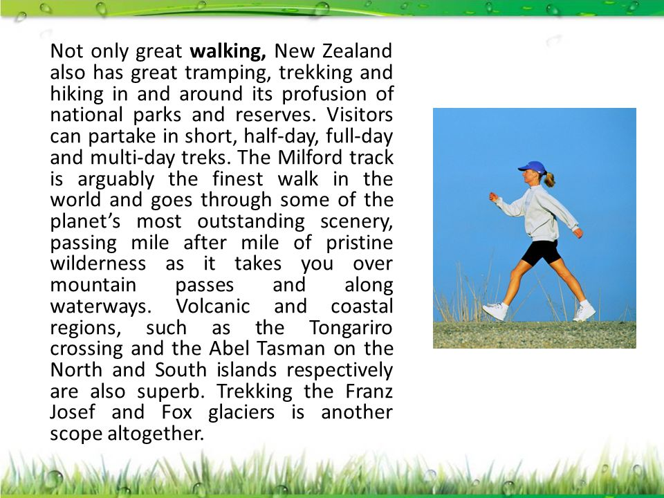 Not only great walking, New Zealand also has great tramping, trekking and hiking in and around its profusion of national parks and reserves. Visitors