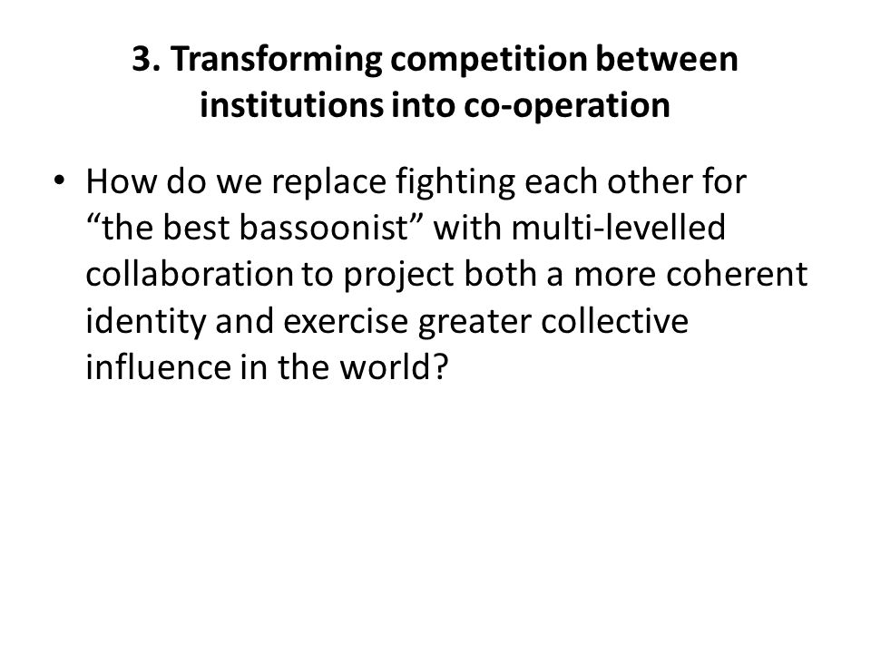 "3. Transforming competition between institutions into co-operation How do we replace fighting each other for ""the best bassoonist"" with multi-levelled"