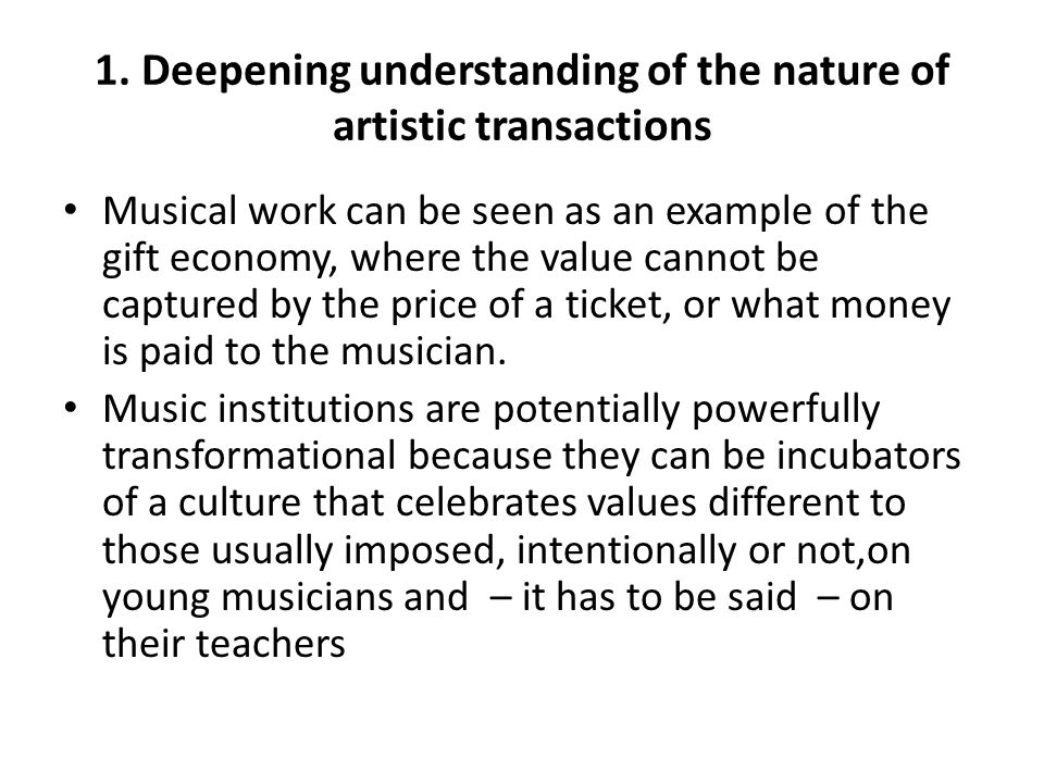1. Deepening understanding of the nature of artistic transactions Musical work can be seen as an example of the gift economy, where the value cannot b