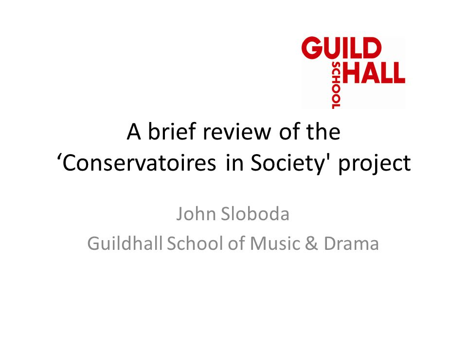 A brief review of the 'Conservatoires in Society' project John Sloboda Guildhall School of Music & Drama