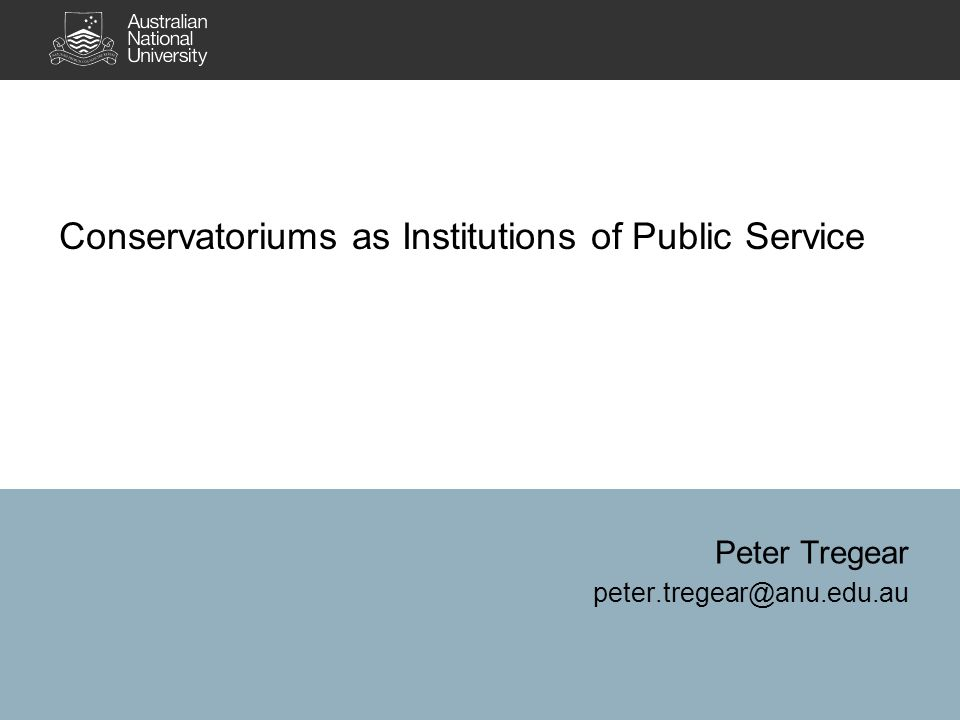 Conservatoriums as Institutions of Public Service Peter Tregear peter.tregear@anu.edu.au