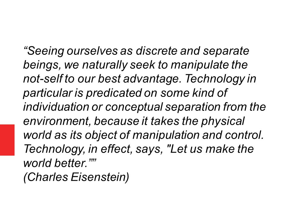 """Seeing ourselves as discrete and separate beings, we naturally seek to manipulate the not-self to our best advantage. Technology in particular is pre"