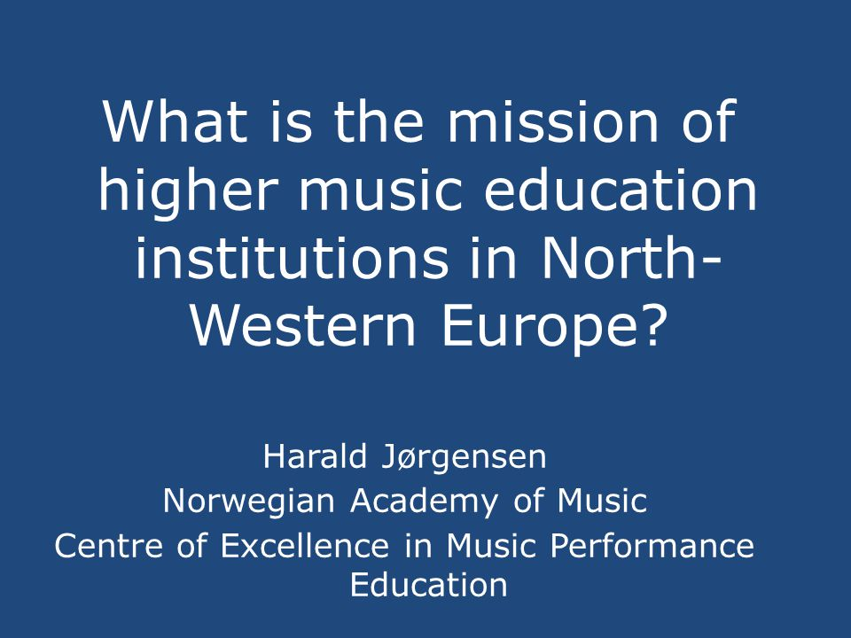 What is the mission of higher music education institutions in North- Western Europe? Harald Jørgensen Norwegian Academy of Music Centre of Excellence