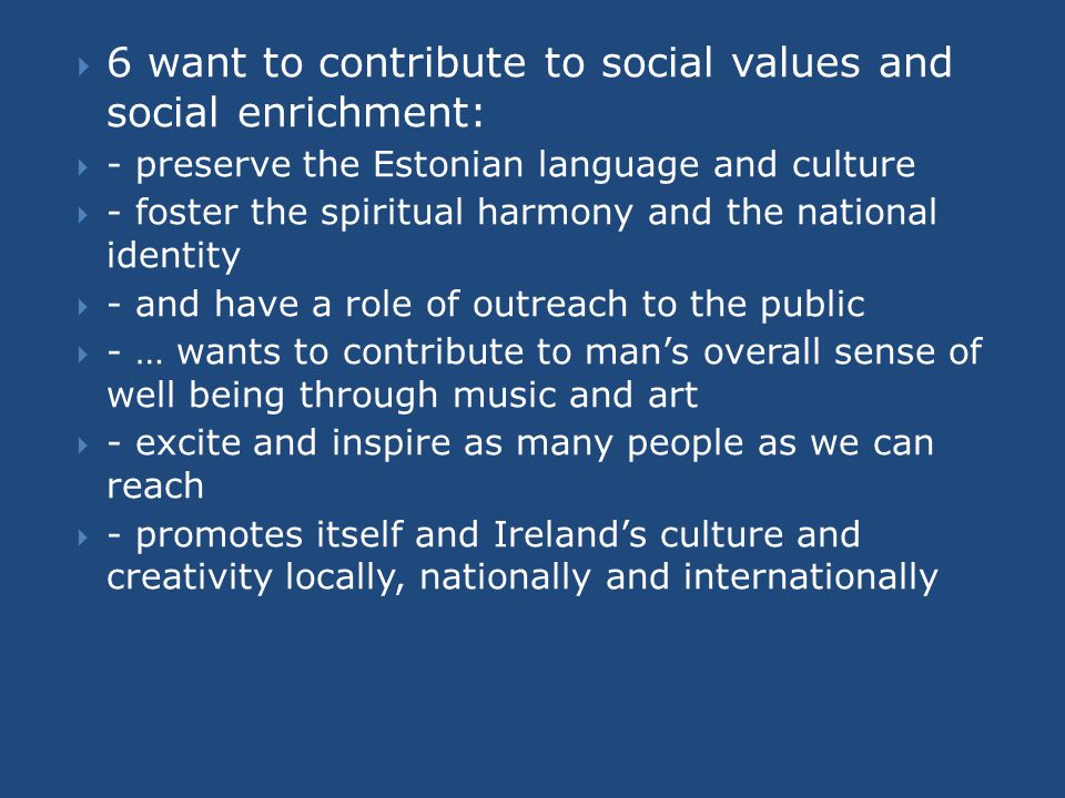  6 want to contribute to social values and social enrichment:  - preserve the Estonian language and culture  - foster the spiritual harmony and the