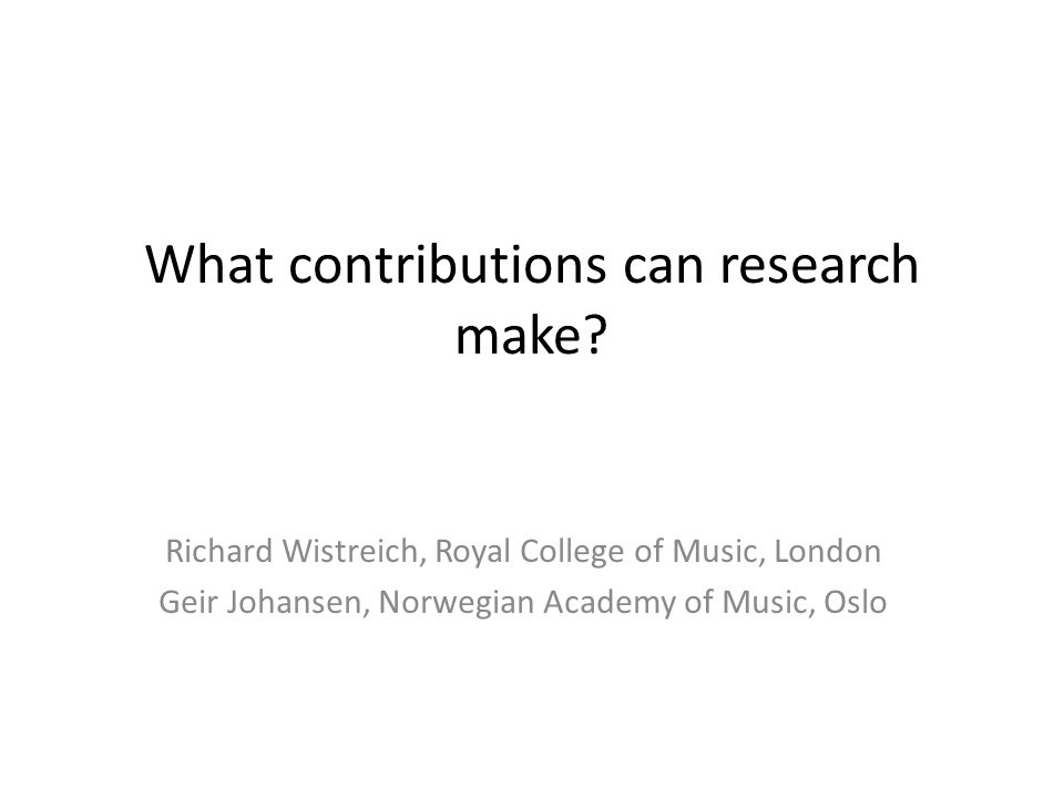 What contributions can research make? Richard Wistreich, Royal College of Music, London Geir Johansen, Norwegian Academy of Music, Oslo