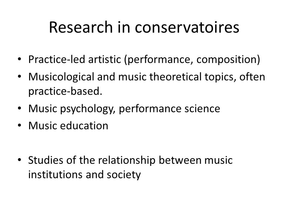 Research in conservatoires Practice-led artistic (performance, composition) Musicological and music theoretical topics, often practice-based. Music ps