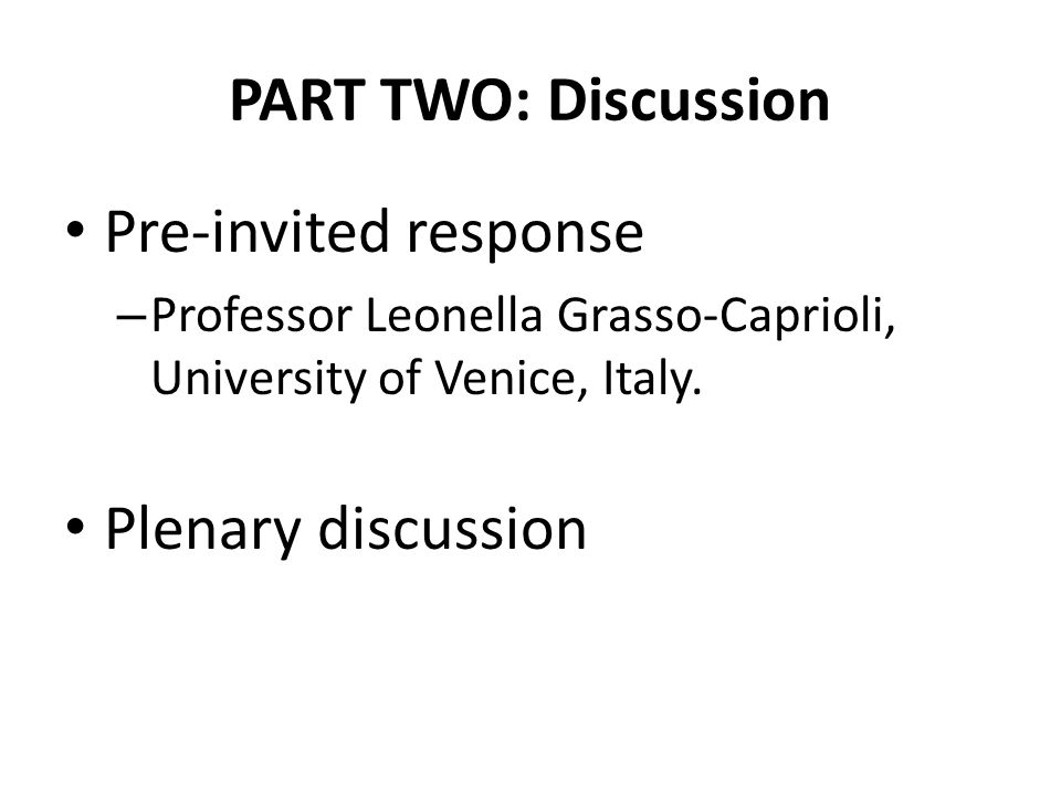 PART TWO: Discussion Pre-invited response – Professor Leonella Grasso-Caprioli, University of Venice, Italy. Plenary discussion