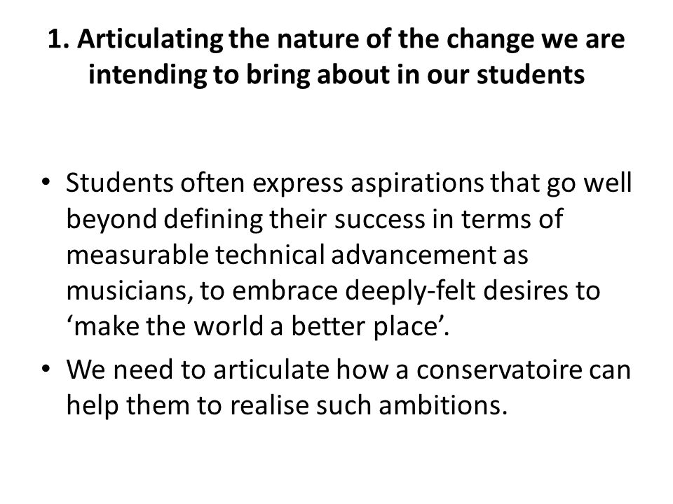 1. Articulating the nature of the change we are intending to bring about in our students Students often express aspirations that go well beyond defini