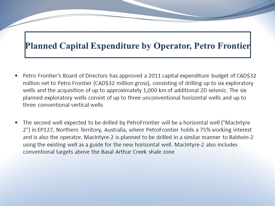 Petro Frontier's Board of Directors has approved a 2011 capital expenditure budget of CAD$32 million net to Petro Frontier (CAD$32 million gross), consisting of drilling up to six exploratory wells and the acquisition of up to approximately 1,000 km of additional 2D seismic.