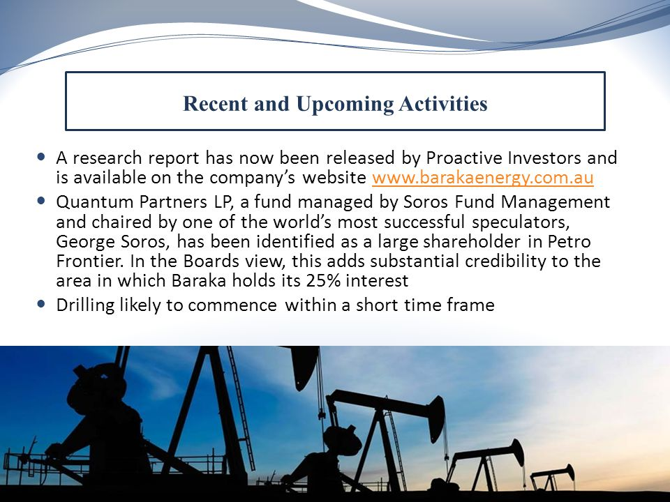 A research report has now been released by Proactive Investors and is available on the company's website www.barakaenergy.com.auwww.barakaenergy.com.au Quantum Partners LP, a fund managed by Soros Fund Management and chaired by one of the world's most successful speculators, George Soros, has been identified as a large shareholder in Petro Frontier.