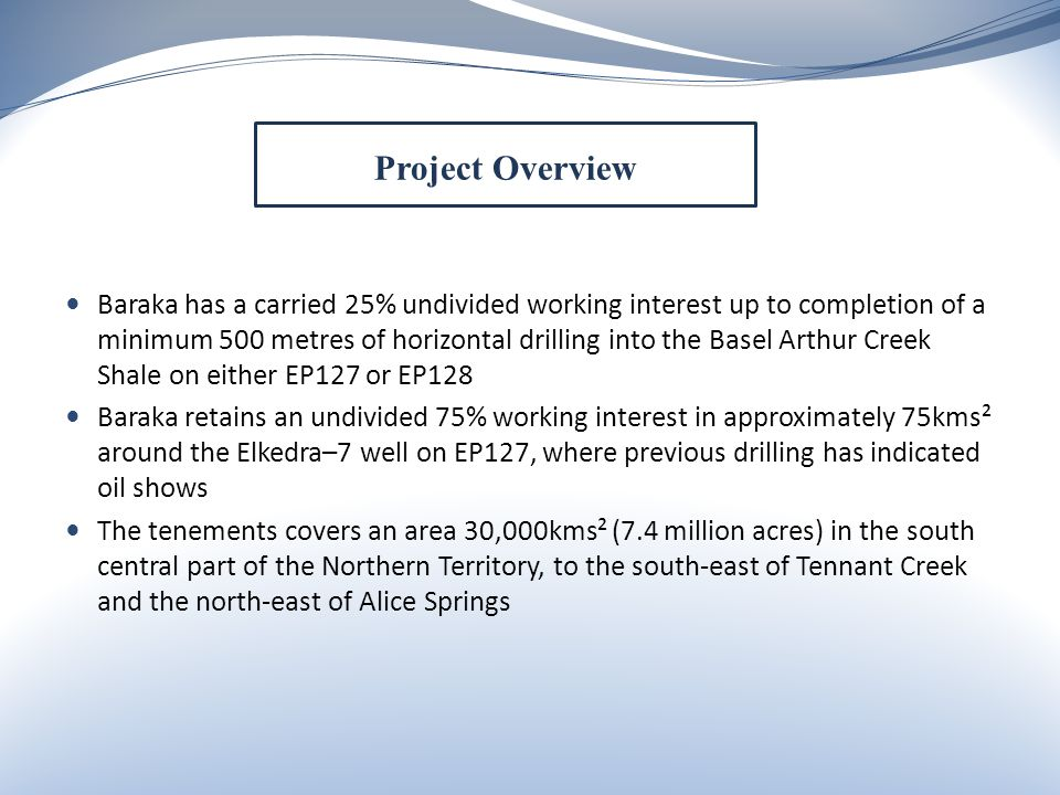 Baraka has a carried 25% undivided working interest up to completion of a minimum 500 metres of horizontal drilling into the Basel Arthur Creek Shale on either EP127 or EP128 Baraka retains an undivided 75% working interest in approximately 75kms² around the Elkedra–7 well on EP127, where previous drilling has indicated oil shows The tenements covers an area 30,000kms² (7.4 million acres) in the south central part of the Northern Territory, to the south-east of Tennant Creek and the north-east of Alice Springs Project Overview