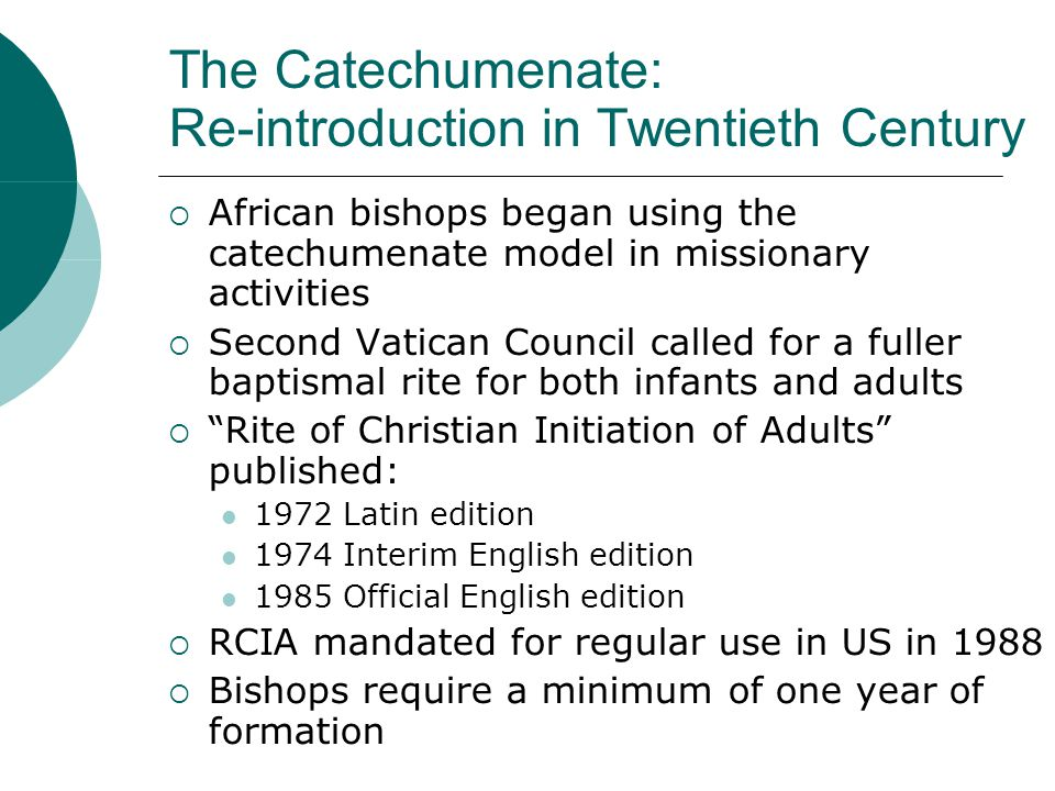 The Catechumenate: Re-introduction in Twentieth Century  African bishops began using the catechumenate model in missionary activities  Second Vatican Council called for a fuller baptismal rite for both infants and adults  Rite of Christian Initiation of Adults published: 1972 Latin edition 1974 Interim English edition 1985 Official English edition  RCIA mandated for regular use in US in 1988  Bishops require a minimum of one year of formation