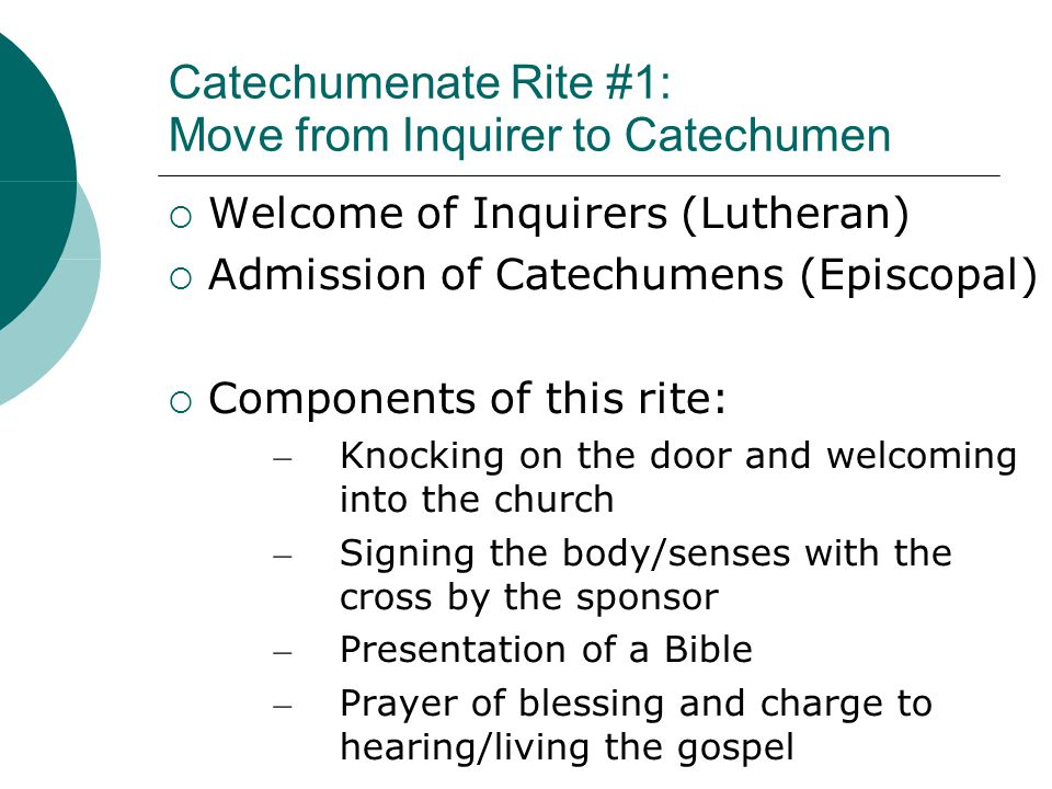 Catechumenate Rite #1: Move from Inquirer to Catechumen  Welcome of Inquirers (Lutheran)  Admission of Catechumens (Episcopal)  Components of this rite: – Knocking on the door and welcoming into the church – Signing the body/senses with the cross by the sponsor – Presentation of a Bible – Prayer of blessing and charge to hearing/living the gospel