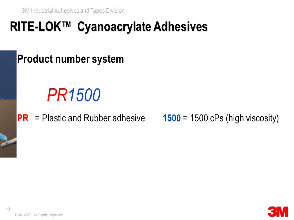 13 3M Industrial Adhesives and Tapes Division © 3M 2007. All Rights Reserved. RITE-LOK™ Cyanoacrylate Adhesives Product number system PR1500 PR = Plas